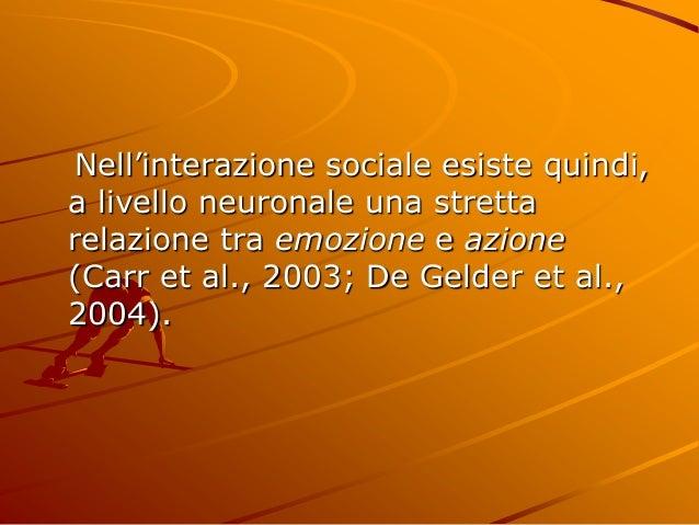 Nell'interazione sociale esiste quindi, a livello neuronale una stretta relazione tra emozione e azione (Carr et al., 2003...