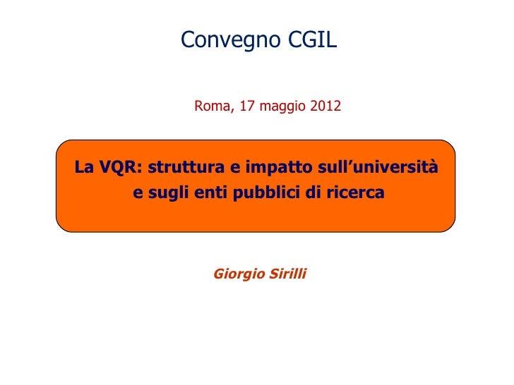 Convegno CGIL              Roma, 17 maggio 2012La VQR: struttura e impatto sull'università      e sugli enti pubblici di r...