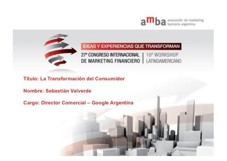Título: La Transformación del ConsumidorNombre: Sebastián ValverdeCargo: Director Comercial – Google Argentina1   Google c...