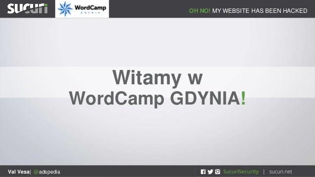 OH NO! MY WEBSITE HAS BEEN HACKED Val Vesa| @adspedia Witamy w WordCamp GDYNIA!