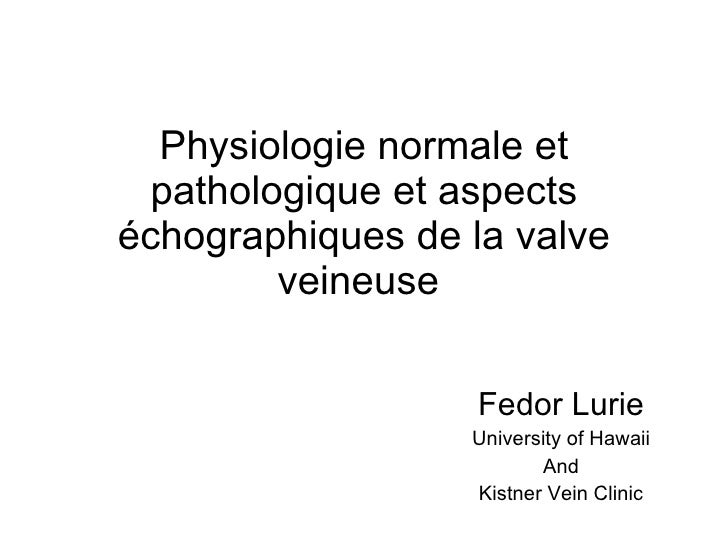 Physiologie normale et pathologique et aspects échographiques de la valve veineuse  Fedor Lurie University of Hawaii And K...