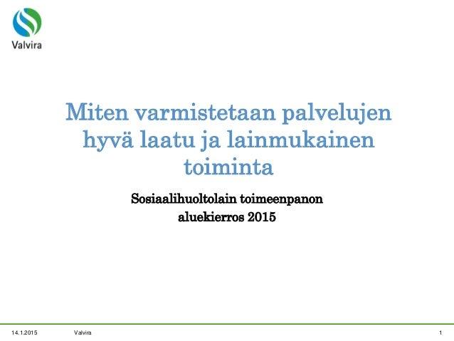14.1.2015 Valvira 1 Miten varmistetaan palvelujen hyvä laatu ja lainmukainen toiminta Sosiaalihuoltolain toimeenpanon alue...