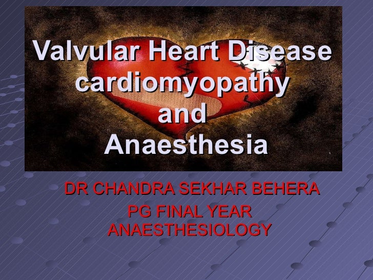 DR CHANDRA SEKHAR BEHERA PG FINAL YEAR ANAESTHESIOLOGY Valvular Heart Disease  cardiomyopathy  and  Anaesthesia