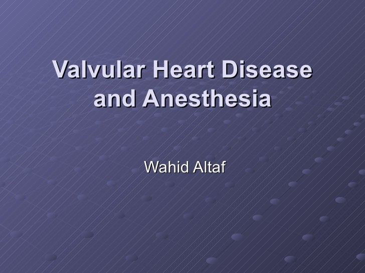 Valvular Heart Disease and Anesthesia Wahid Altaf