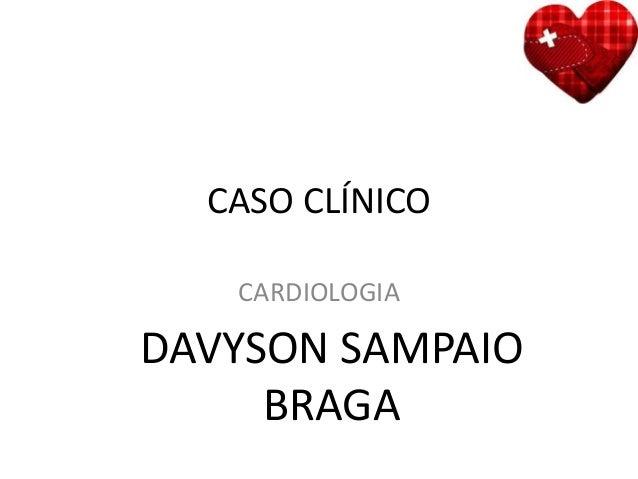 CASO CLÍNICO CARDIOLOGIA DAVYSON SAMPAIO BRAGA