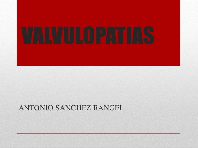 VALVULOPATIAS  ANTONIO SANCHEZ RANGEL