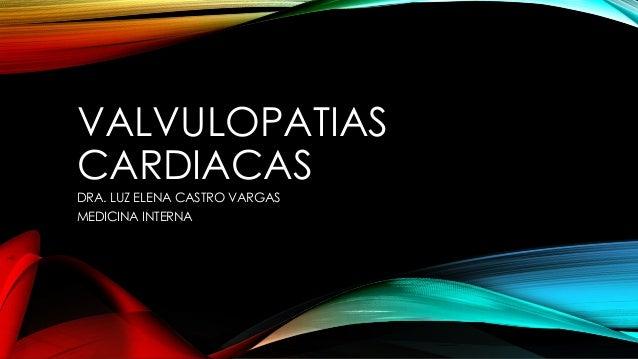 VALVULOPATIAS CARDIACAS DRA. LUZ ELENA CASTRO VARGAS MEDICINA INTERNA