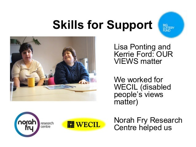 Skills for Support Lisa Ponting and Kerrie Ford: OUR VIEWS matter We worked for WECIL (disabled people's views matter) Nor...