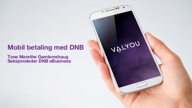Mobil betaling med DNB Tone Merethe Gamlemshaug Seksjonsleder DNB eBusiness