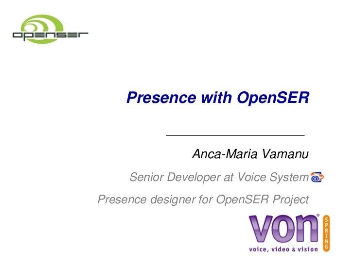 PresencewithOpenSER                    AncaMariaVamanu       SeniorDeveloperatVoiceSystem PresencedesignerforO...