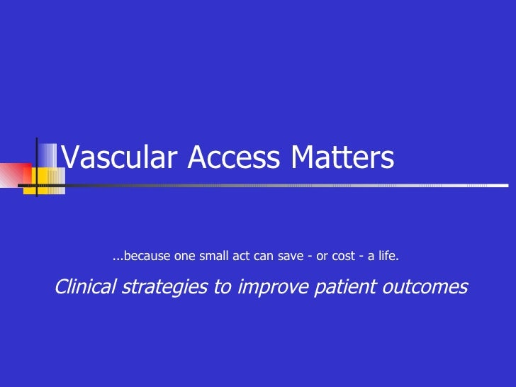 Clinical strategies to improve patient outcomes Vascular Access Matters ...because one small act can save - or cost - a li...