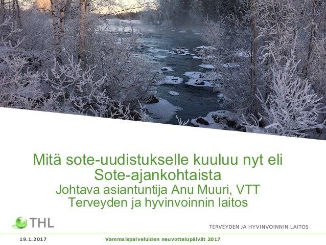 Mitä sote-uudistukselle kuuluu nyt eli Sote-ajankohtaista Johtava asiantuntija Anu Muuri, VTT Terveyden ja hyvinvoinnin la...