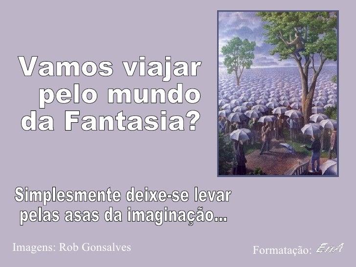 Vamos viajar pelo mundo  da Fantasia? Imagens: Rob Gonsalves Formatação: Simplesmente deixe-se levar  pelas asas da imagin...