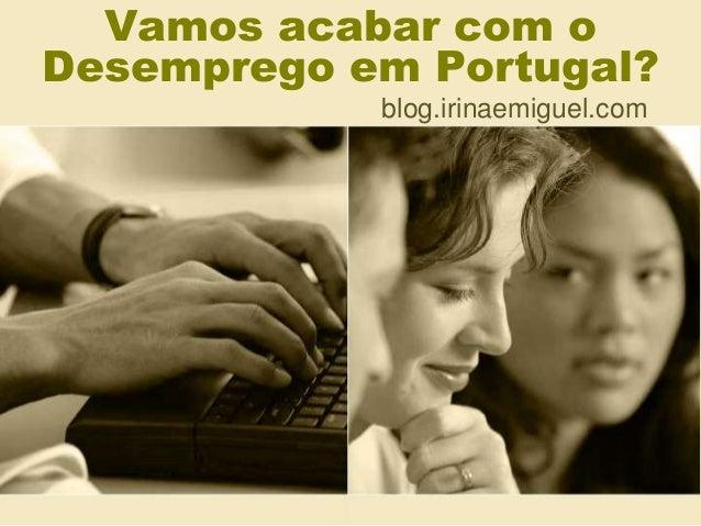 Vamos acabar com o  Desemprego em Portugal?  blog.irinaemiguel.com