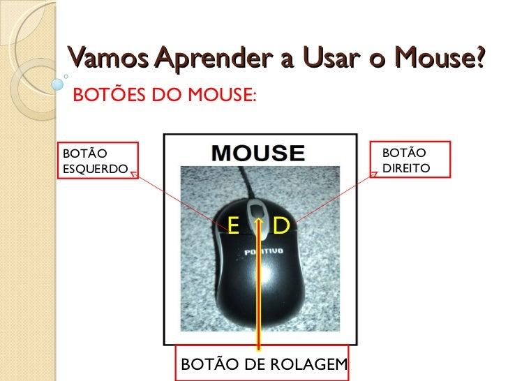 Vamos Aprender a Usar o Mouse? BOTÕES DO MOUSE: E D BOTÃO ESQUERDO BOTÃO DIREITO BOTÃO DE ROLAGEM