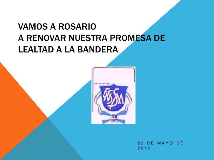 VAMOS A ROSARIOA RENOVAR NUESTRA PROMESA DELEALTAD A LA BANDERA                      2 3 D E M AY O D E                   ...