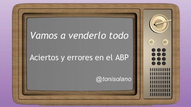 Vamos a venderlo todo Aciertos y errores en el ABP @tonisolano