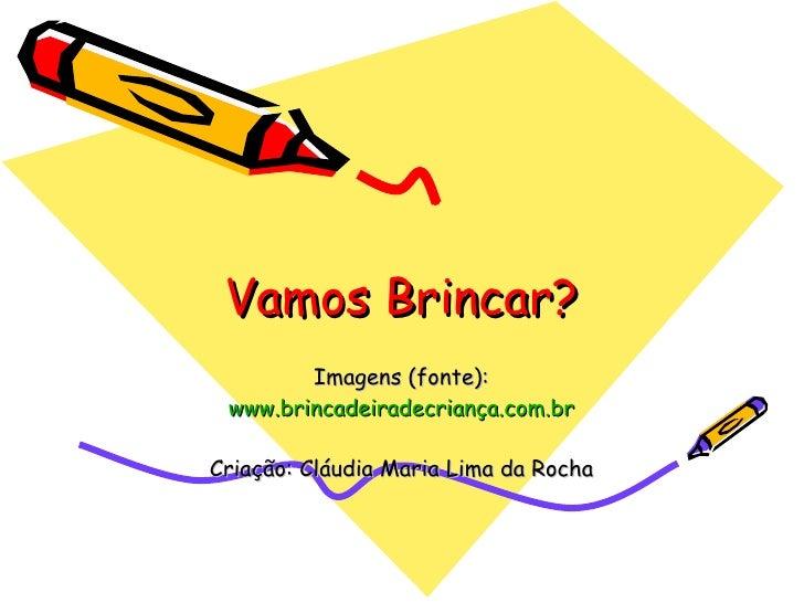 Vamos Brincar? Imagens (fonte): www.brincadeiradecriança.com.br Criação: Cláudia Maria Lima da Rocha