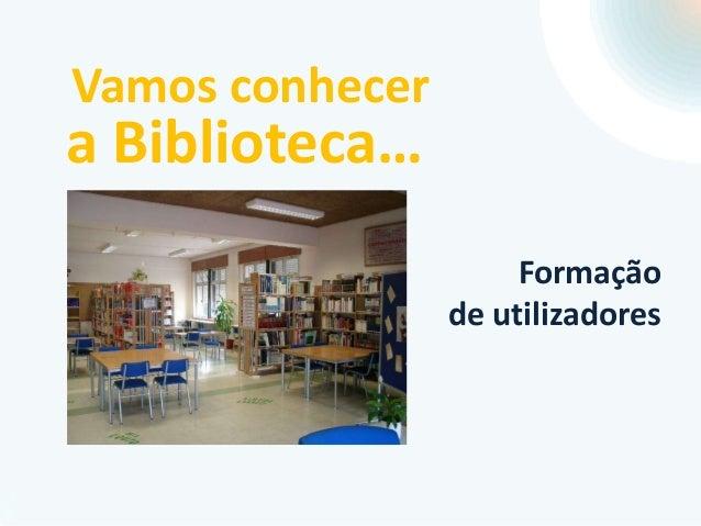 Vamos conhecer  a Biblioteca…  Formação de utilizadores