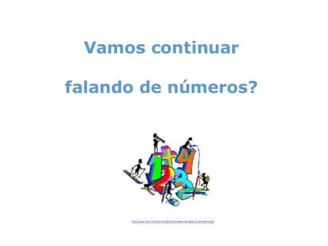 Vamos continuar falando de números?  http://www.eb1-n1-sines.rcts.pt/eb1/comenius/imagens/matematica2.gif
