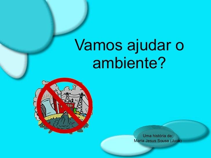 Vamos ajudar o ambiente? Uma história de: Maria Jesus Sousa (Juca)