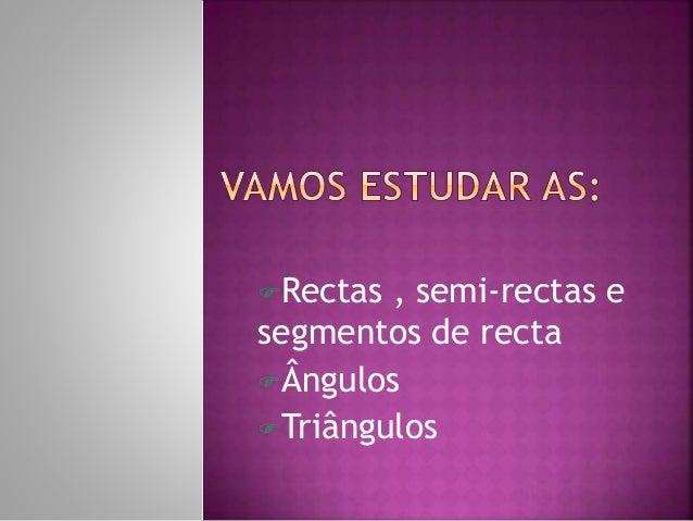 Rectas , semi-rectas e  segmentos de recta  Ângulos  Triângulos