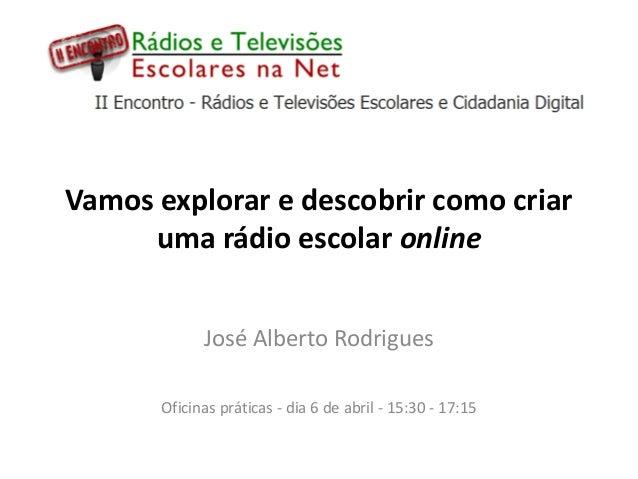 Vamos explorar e descobrir como criar     uma rádio escolar online             José Alberto Rodrigues       Oficinas práti...