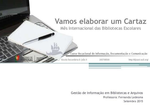 Gestão de Informação em Bibliotecas e Arquivos Professora: Fernanda Ledesma Setembro 2015 Vamos elaborar um Cartaz Mês Int...