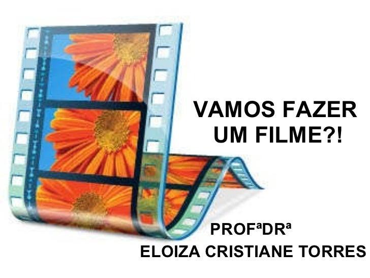 VAMOS FAZER  UM FILME?! PROFªDRª  ELOIZA CRISTIANE TORRES