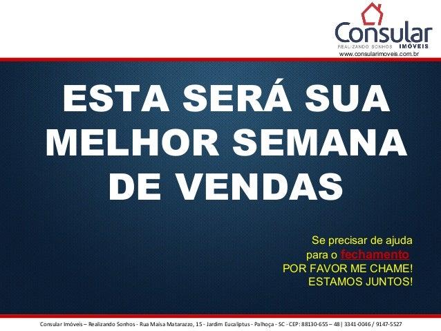 www.consularimoveis.com.br  ESTA SERÁ SUA  MELHOR SEMANA  DE VENDAS  Se precisar de ajuda  para o fechamento  POR FAVOR ME...