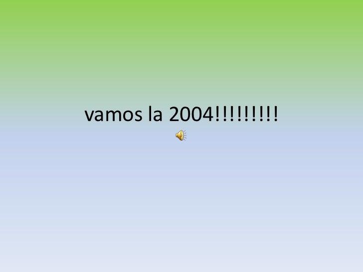 vamos la 2004!!!!!!!!!<br />