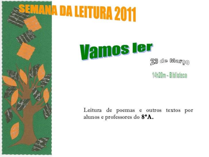 Leitura de poemas e outros textos por alunos e professores do  8ºA. SEMANA DA LEITURA 2011  Vamos ler  14h20m – Biblioteca...