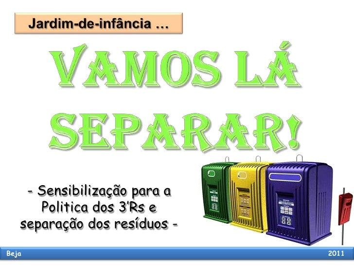 Jardim-de-infância …  VAMOS LÁ SEPARAR! - Sensibilização para a Politica dos 3'Rs e separação dos resíduos -   Beja       ...
