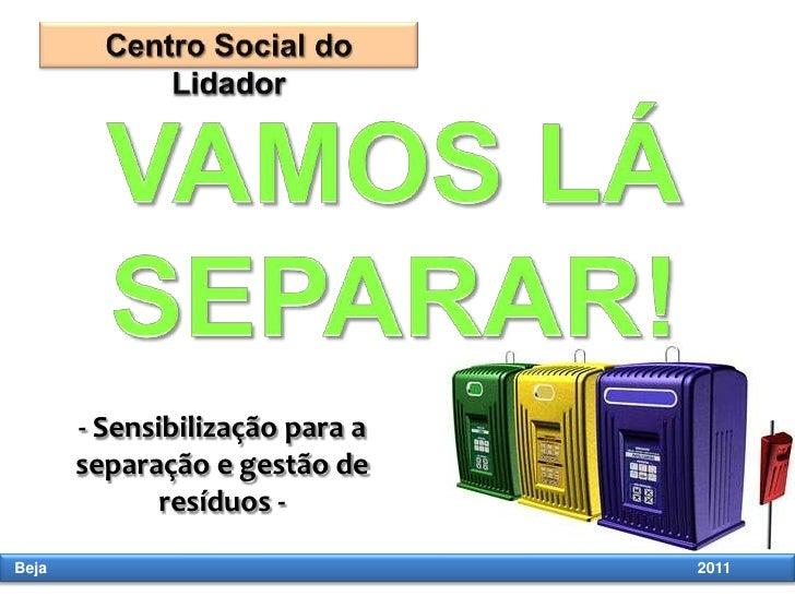 Centro Social do Lidador VAMOS LÁ SEPARAR! - Sensibilização para a separação e gestão de resíduos -  Beja                 ...