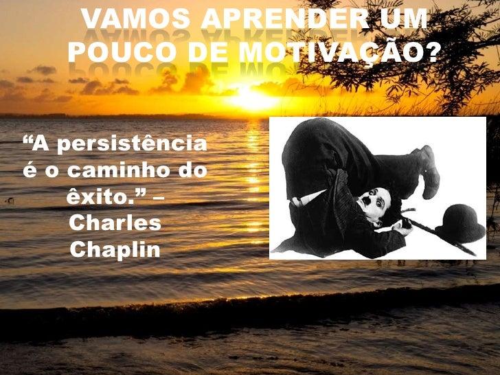 """VAMOS APRENDER UM POUCO DE MOTIVAÇÃO?<br />""""A persistência é o caminho do êxito."""" – Charles Chaplin<br />"""