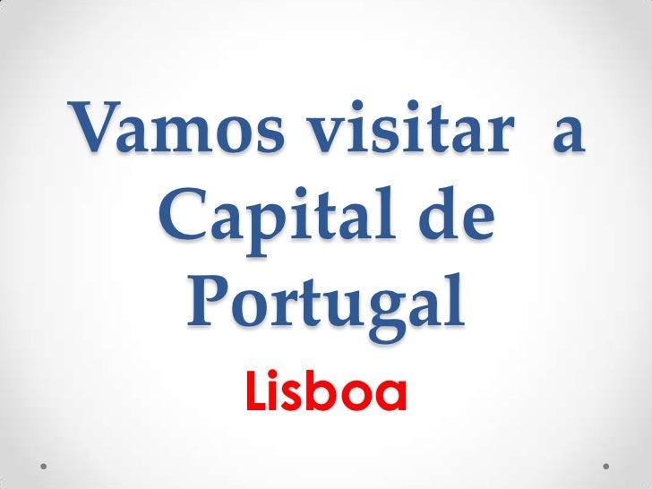 Vamos visitar a  Capital de   Portugal     Lisboa