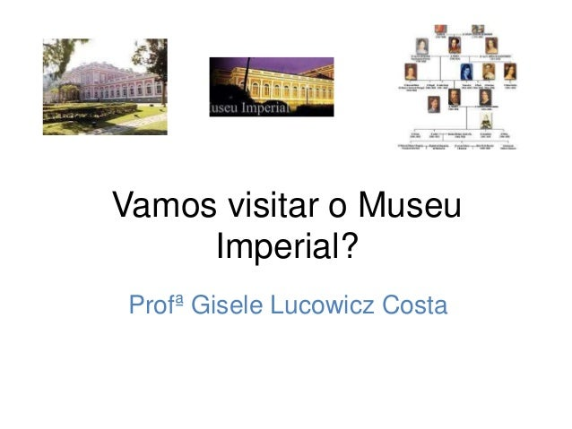 Vamos visitar o Museu Imperial? Profª Gisele Lucowicz Costa