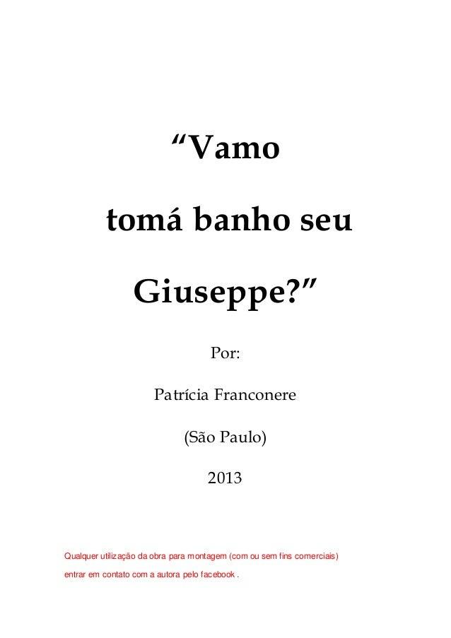 """""""Vamo  tomá banho seu  Giuseppe?""""  Por:  Patrícia Franconere  (São Paulo)  2013  Qualquer utilização da obra para montagem..."""