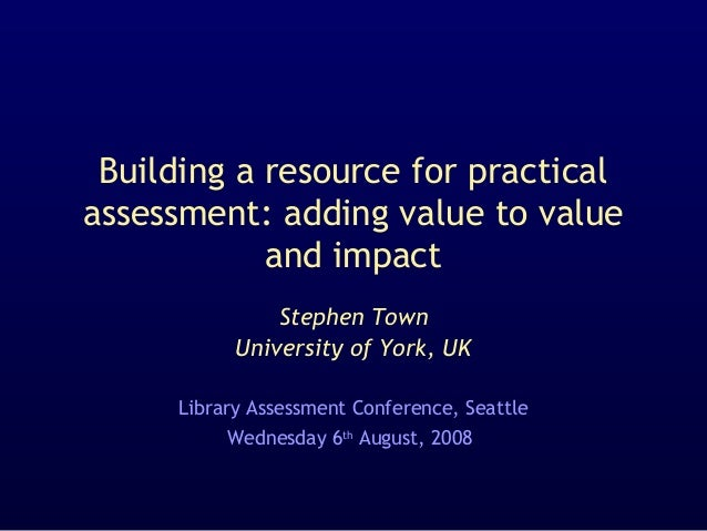 Building a resource for practical assessment: adding value to value and impact Stephen Town University of York, UK Library...