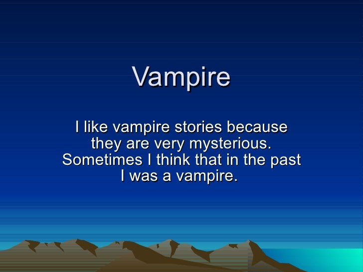 Vampire I like vampire stories because they are very mysterious. Sometimes I think that in the past I was a vampire.