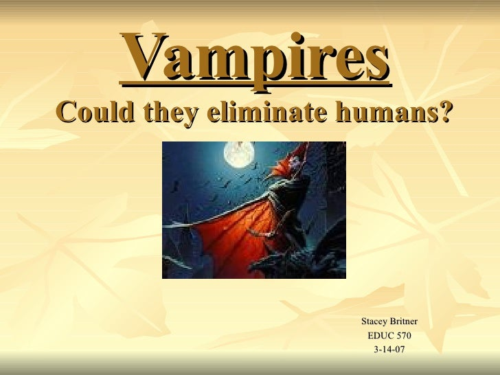 VampiresCould they eliminate humans?                     Stacey Britner                      EDUC 570                     ...
