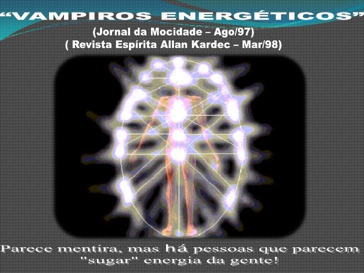 """""""VAMPIROS ENERGÉTICOS""""<br />(Jornal da Mocidade – Ago/97)<br />( Revista Espírita Allan Kardec – Mar/98)<br />Parece menti..."""
