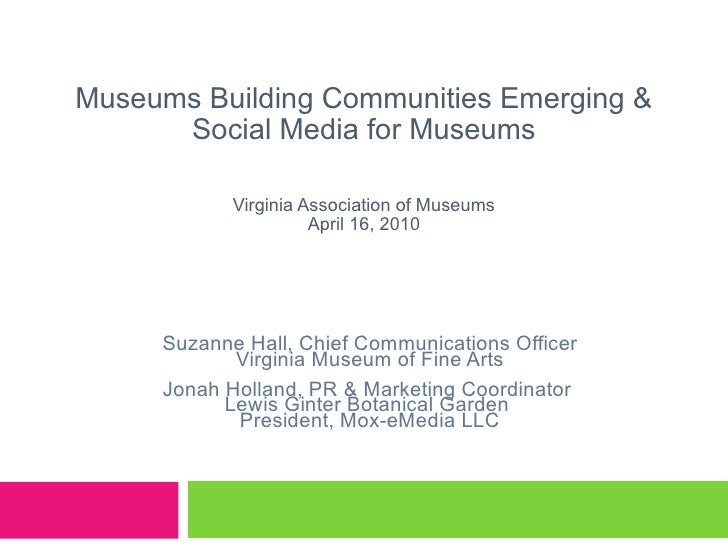 Museums Building Communities Emerging & Social Media for Museums Virginia Association of Museums April 16, 2010 Suzanne Ha...