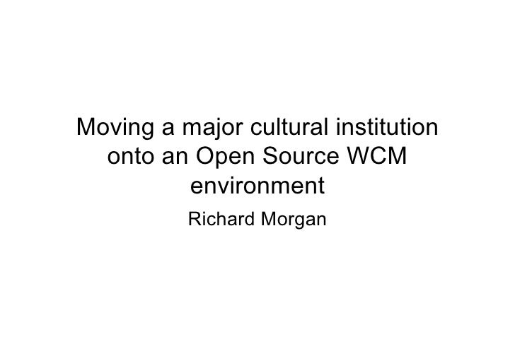 Moving a major cultural institution   onto an Open Source WCM          environment           Richard Morgan