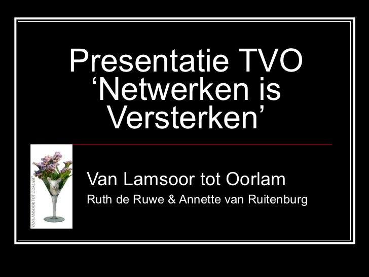 Presentatie TVO 'Netwerken is Versterken' Van Lamsoor tot Oorlam Ruth de Ruwe & Annette van Ruitenburg