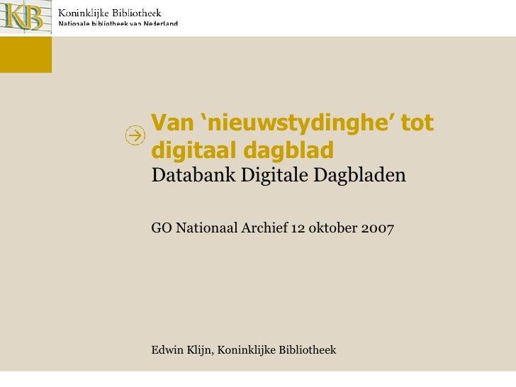 Van 'nieuwstydinghe' tot digitaal dagblad Databank Digitale Dagbladen GO Nationaal Archief 12 oktober 2007 Edwin Klijn, Ko...