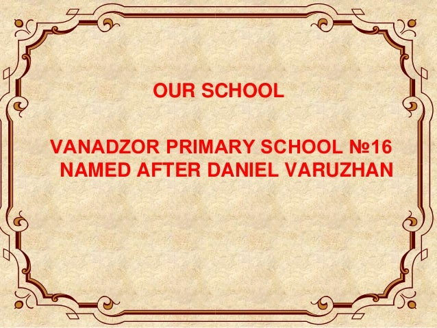 OUR SCHOOL VANADZOR PRIMARY SCHOOL №16 NAMED AFTER DANIEL VARUZHAN
