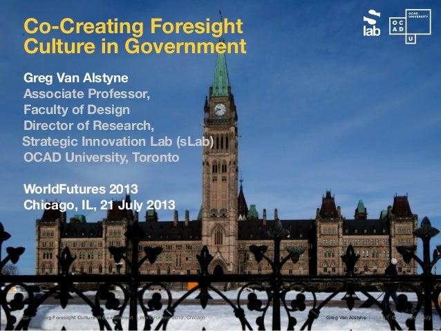 Greg Van Alstyne | sLab | OCAD UniversityCo-creating Foresight Culture in Government | WorldFutures 2013, Chicago Greg Van...