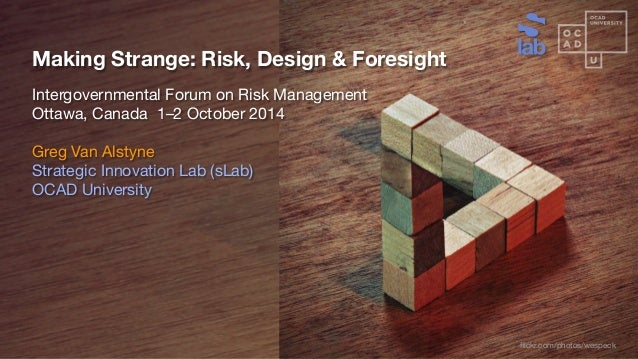 Making Strange: Risk, Design & Foresight Intergovernmental Forum on Risk Management Ottawa, Canada 1–2 October 2014 Greg V...