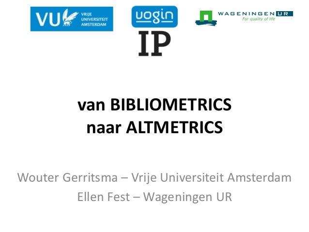 van BIBLIOMETRICS naar ALTMETRICS Wouter Gerritsma – Vrije Universiteit Amsterdam Ellen Fest – Wageningen UR
